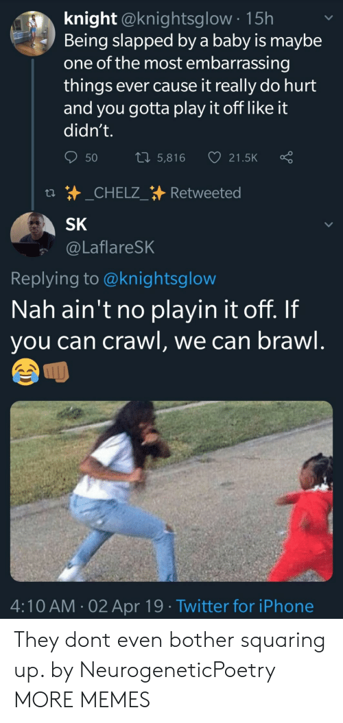 brawl: knight @knightsglow 15h  Being slapped by a baby is maybe  one of the most embarrassing  things ever cause it really do hurt  and you gotta play it off like it  didn't.  50 5,816 21.5K Ç  SK  @LaflareSK  Replying to @knightsglow  Nah ain't no playin it off. If  you can crawl, we can brawl  ムへ  4:10 AM-02 Apr 19 Twitter for iPhone They dont even bother squaring up. by NeurogeneticPoetry MORE MEMES
