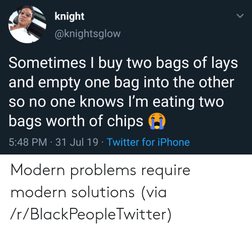 Lay's: knight  @knightsglow  Sometimes I buy two bags of lays  and empty one bag into the other  so no one knows I'm eating two  bags worth of chips  5:48 PM 31 Jul 19 Twitter for iPhone Modern problems require modern solutions (via /r/BlackPeopleTwitter)