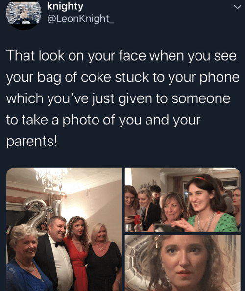 That Look: knighty  @LeonKnight_  That look on your face when you see  your bag of coke stuck to your phone  which you've just given to someone  to take a photo of you and your  parents!