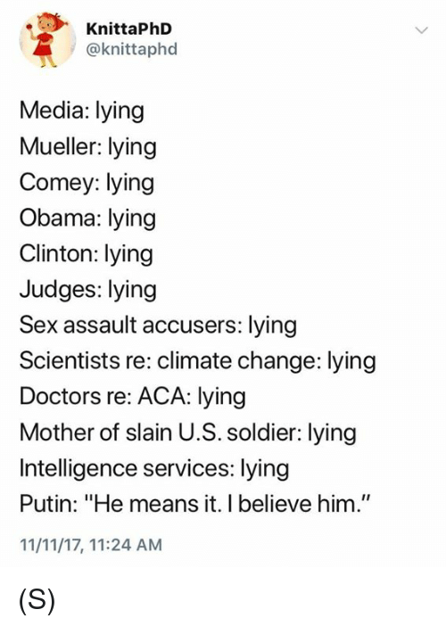 """Obama, Sex, and Putin: KnittaPhD  @knittaphod  Media: lying  Mueller: lying  Comey: lying  Obama: lying  Clinton: lying  Judges: lying  Sex assault accusers: lying  Scientists re: climate change: lying  Doctors re: ACA: lying  Mother of slain U.S. soldier: lying  Intelligence services: lying  Putin: """"He means it. I believe him.""""  11/11/17, 11:24 AM (S)"""