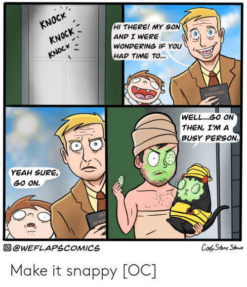yeah sure: KNOCK  HI THERE! MY SON  KNOCK  AND I WERE  WONDERING IF YOU  KNOCK  HAD TIME TO...  HOLY  SCRIPTURES  (WELL...GO ON  THEN, I'M A  BUSY PERSSON  YEAH SURE,  GO ON  НО  SCRIP  @WEFLAPSCOMICS  Cody Stone Stowe Make it snappy [OC]