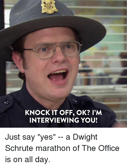 """Schrute: KNOCK IT OFF, OK? l'M  INTERVIEWING YOU! Just say """"yes"""" -- a Dwight Schrute marathon of The Office is on all day."""
