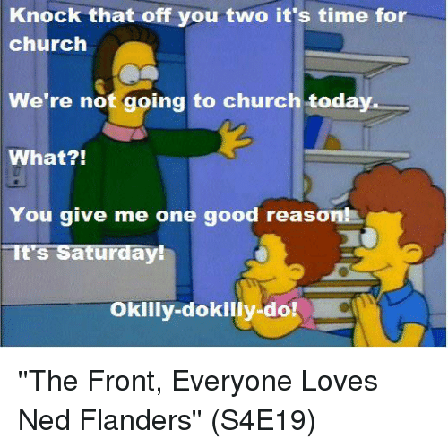 Ned Flanders: Knock that off you two it's time for  church  We're not going to church today  What?!  You give me one good reason!  It's Saturday!  Okilly-dokilly-do! ''The Front, Everyone Loves Ned Flanders''  (S4E19)
