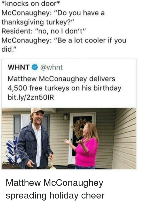 "Birthday, Matthew McConaughey, and Thanksgiving: *knocks on door*  McConaughey: ""Do you have a  thanksgiving turkey?""  Resident: ""no, no I don't""  McConaughey: ""Be a lot cooler if you  did.""  WHNT @whnt  Matthew McConaughey delivers  4,500 free turkeys on his birthday  bit.ly/2zn50IR <p>Matthew McConaughey spreading holiday cheer</p>"