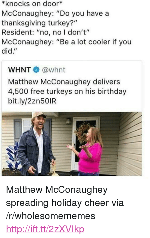 "thanksgiving turkey: *knocks on door*  McConaughey: ""Do you have a  thanksgiving turkey?""  Resident: ""no, no I don't""  McConaughey: ""Be a lot cooler if you  did.""  WHNT @whnt  Matthew McConaughey delivers  4,500 free turkeys on his birthday  bit.ly/2zn50IR <p>Matthew McConaughey spreading holiday cheer via /r/wholesomememes <a href=""http://ift.tt/2zXVIkp"">http://ift.tt/2zXVIkp</a></p>"
