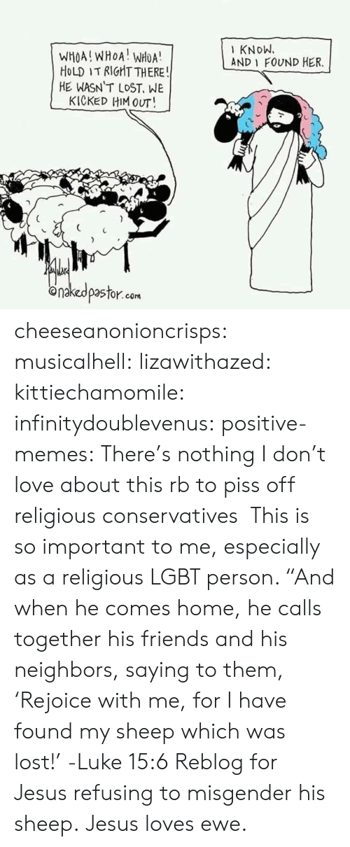 """Friends, Jesus, and Lgbt: KNoW.  AND 1 FOUND HER.  WHOA!WHOA! WHOA  HoLD IT RIGHT THERE  HE WASN T LOST, WE  KICKED HIM OUT!  onakedpastor.com cheeseanonioncrisps:  musicalhell:  lizawithazed:  kittiechamomile:  infinitydoublevenus:   positive-memes: There's nothing I don't love about this rb to piss off religious conservatives   This is so important to me, especially as a religious LGBT person.    """"And when he comes home, he calls together his friends and his  neighbors, saying to them, 'Rejoice with me, for I have found my sheep  which was lost!'  -Luke 15:6  Reblog for Jesus refusing to misgender his sheep.   Jesus loves ewe."""