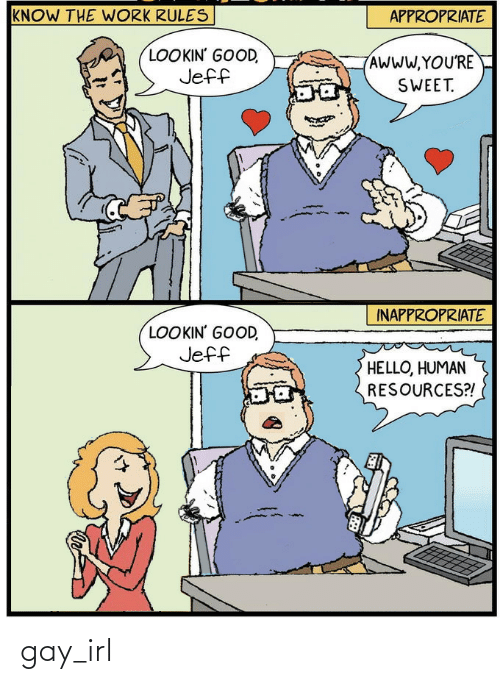Hello, Work, and Good: KNOW THE WORK RULES  APPROPRIATE  LOOKIN' GOOD,  Jeff  AWWW.YOU'RE  SWEET.  INAPPROPRIATE  LOOKIN' GOOD,  Jeff  HELLO, HUMAN  RESOURCES?! gay_irl
