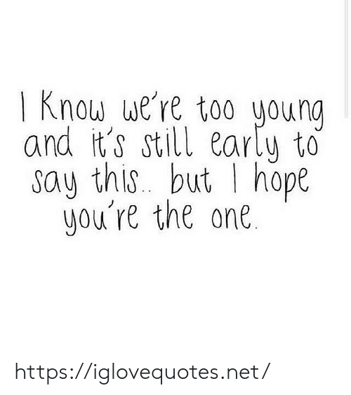 Hope, Net, and One: | Know we're too woung  and it's still earlu to  say this. but I hope  you're the one. https://iglovequotes.net/