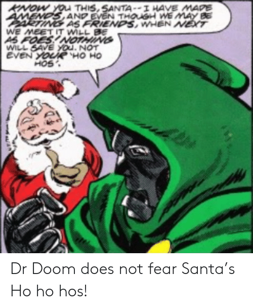 amends: KNOW YOu THIS,SANTA--I HAVE MAPE  AMENDS AND EVEN THOUSH WE MAY BE  ARTING AS FRIENDS, WHEN NET  WE MEET IT WILL BE  AS FOES!NOTHING  WILL SAVE YOu. NOT  EVEN YOURË HO HO  HOS Dr Doom does not fear Santa's Ho ho hos!