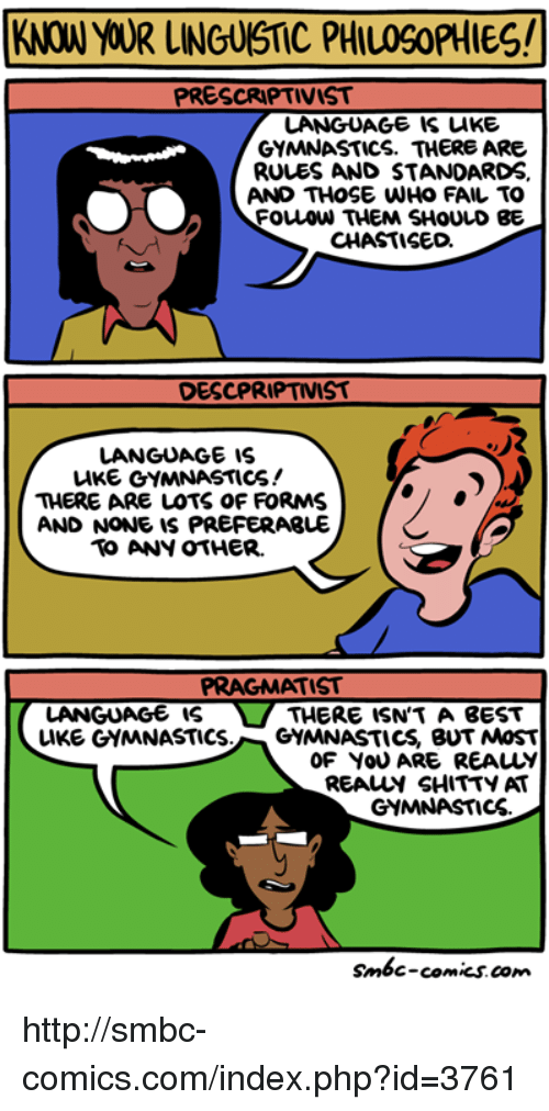 Smbc Comic: KNOW YOUR LINGUISTIC PHIL09oPHIES!  PRESCRIPTIVIST  LANGUAGE IS LIKE  GYMNASTICS. THERE ARE  RULES AND STANDARDS  AND THOSE WHO FAIL TO  FOuLOW THEM SHOULD BE  CHASTISED.  DESCPRIPTIVIST  LANGUAGE IS  LIKE GYMNASTICS!  THERE ARE LOTS OF FORMS  AND NONE IS PREFERABLE  ANY OTHER.  PRAGMATIST  LANGUAGE IS  THERE ISN TA BEST  LIKE GYMNASTICS  GYMNASTICS BUT MOST  OF YOU ARE REALY  REAur SHITTY AT  GYMNASTICS.  smbc-comics.com http://smbc-comics.com/index.php?id=3761