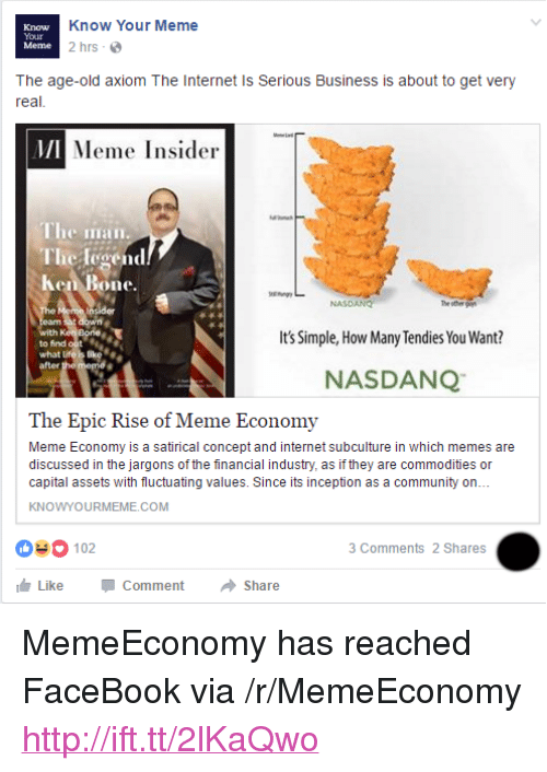"""know your meme: Know  Your  Meme  Know Your Meme  2 hrs  The age-old axiom The Internet Is Serious Business is about to get very  real  MI  Meme Insider  The iian  The legend  Ken Bone.  NASDANG  th  to find out  what L  after  Its Simple, How Many Tendies You Want?  NASDANQ  The Epic Rise of Meme Economy  Meme Economy is a satirical concept and internet subculture in which memes are  discussed in the jargons of the financial industry, as if they are commodities or  capital assets with fluctuating values. Since its inception as a community on..  KNOWYOURMEME.COM  03 102  3 Comments 2 Shares  Like-Comment → Share <p>MemeEconomy has reached FaceBook via /r/MemeEconomy <a href=""""http://ift.tt/2lKaQwo"""">http://ift.tt/2lKaQwo</a></p>"""