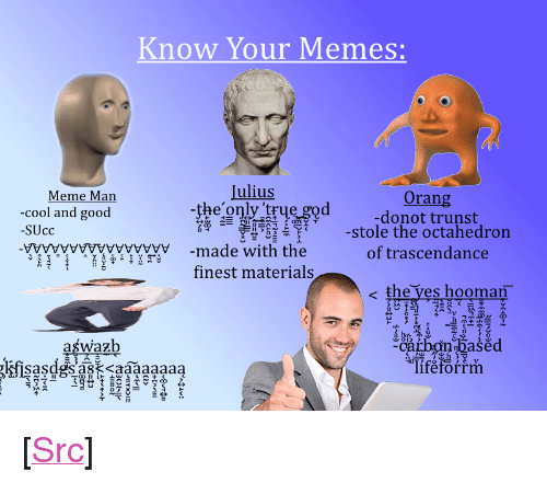 """meme man: Know Your Memes:  Meme Man  Julius  Orang  donot trunst  -stole the octahedron  of trascendance  -cool and good  SUcc  04-ㄧ判  I㈥-누 с一さ  yytwywwy-made with the  finest materials  e the ves hooman  占ひ  catbnhasecd  Tiféforrrm  aśwazb <p>[<a href=""""https://www.reddit.com/r/surrealmemes/comments/81m08q/a_small_guide_for_new_users/"""">Src</a>]</p>"""