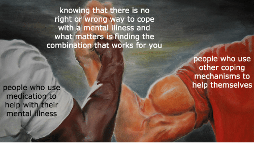 works: knowing that there is no  right or wrong way to cope  with a mental illness and  what matters is finding the  combination that works for you  people who use  other coping  mechanisms to  help themselves  people who use  medication to  help with their  mental illness