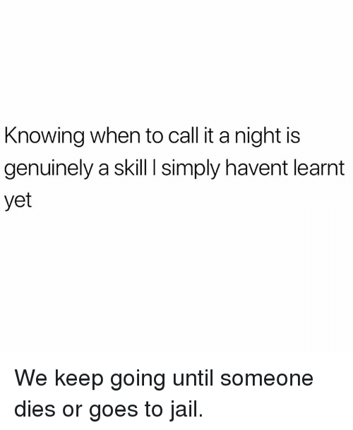 Jail, Memes, and 🤖: Knowing when to call it a night is  genuinely a skill I simply havent learnt  yet We keep going until someone dies or goes to jail.