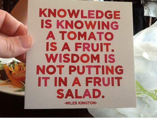 fruit salad: KNOWLEDGE  IS KNOWING  A TOMATO  IS A FRUIT.  WISDOM IS  NOT PUTTING  IT IN A FRUIT  SALAD  -MILES KINGTON-