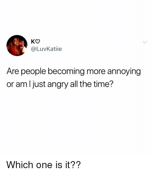 Memes, Time, and Angry: KO  @LuvKatiie  Are people becoming more annoying  or am l just angry all the time? Which one is it??
