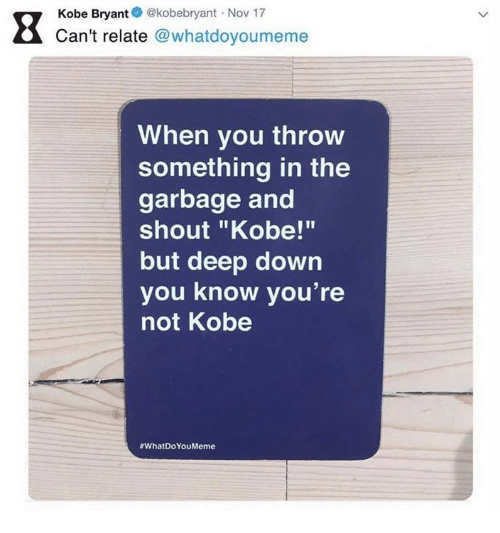 """Kobe Bryant: Kobe Bryant@kobebryant Nov 17  Can't relate @whatdoyoumeme  When you throw  something in the  garbage and  shout """"Kobe!""""  but deep down  you know you're  not Kobe"""