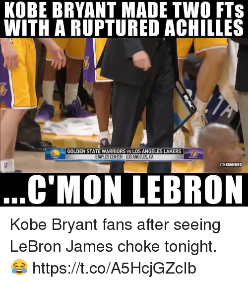 Golden State Warriors: KOBE BRYANT MADE TWO FTS  WITH A RUPTURED ACHILLES  GOLDEN STATE WARRIORS vs LOS ANGELES LAKERS  STAPLES CENTER-LOS ANGELES, CA  @NBAMEMES  C'MON LEBRON Kobe Bryant fans after seeing LeBron James choke tonight. 😂 https://t.co/A5HcjGZcIb
