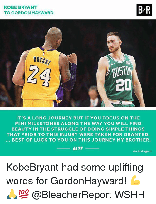 Gordon Hayward: KOBE BRYANT  TO GORDON HAYWARD  B-R  BRYANT  BOST  2D  IT'S A LONG JOURNEY BUT IF YOU FOCUS ON THE  MINI MILESTONES ALONG THE WAY YOU WILL FIND  BEAUTY IN THE STRUGGLE OF DOING SIMPLE THINGS  THAT PRIOR TO THIS INJURY WERE TAKEN FOR GRANTED  BEST OF LUCK TO YOU ON THIS JOURNEY MY BROTHER.  via Instagram KobeBryant had some uplifting words for GordonHayward! 💪🙏💯 @BleacherReport WSHH