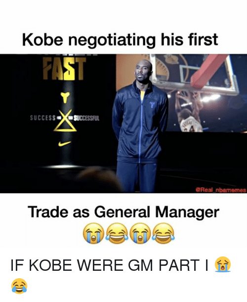 Nba, Kobe, and Success: Kobe negotiating his first  SUCCESS  SUCCESSFUL  Real nbarmemes  Trade as General Manager IF KOBE WERE GM PART I 😭😂