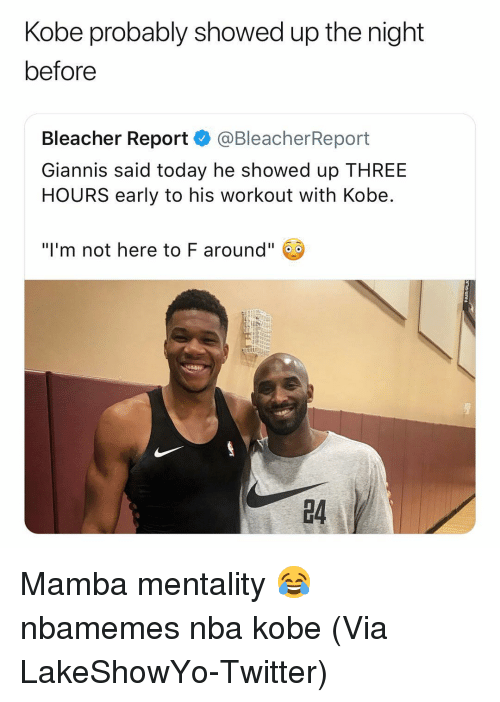 "mamba: Kobe probably showed up the night  before  Bleacher Report @BleacherReport  Giannis said today he showed up THREE  HOURS early to his workout with Kobe  ""I'm not here to F around""  4 Mamba mentality 😂 nbamemes nba kobe (Via ‪LakeShowYo‬-Twitter)"