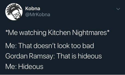 nightmares: Kobna  @MrKobna  Me watching Kitchen Nightmares  Me: That doesn't look too bad  Gordan Ramsay: That is hideous  Me: Hideous  >
