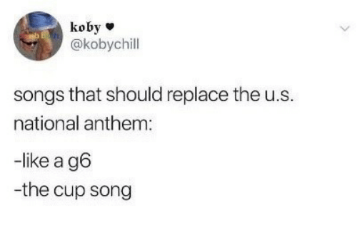 National Anthem: koby  @kobychill  songs that should replace the u.s  national anthem  -like a g6  -the cup song