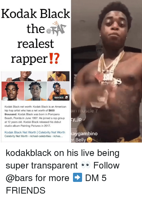 Net Worth: Kodak Black  the  realest  rapper!?  12  IMAGES  Kodak Black net worth: Kodak Black is an American  hip hop artist who has a net worth of $600  thousand. Kodak Black was born in Pompano  Beach, Florida in June 1997. He joined a rap group  at 12 years old. Kodak Black released his debut  studio album Painting Pictures in 2017  in uscle ?  Kodak Black Net Worth Celebrity Net Worth  Celebrity Net Worth> richest-celebrities riches...  kaygambino  r Belly kodakblack on his live being super transparent 👀 Follow @bars for more ➡️ DM 5 FRIENDS
