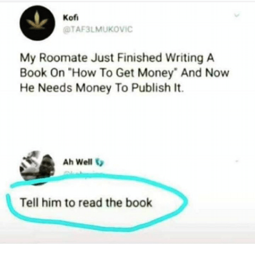 """Get Money, Memes, and Money: Kof  TAF3LMUKOVIC  My Roomate Just Finished Writing A  Book On """"How To Get Money And Now  He Needs Money To Publish It.  Ah Well V  Tell him to read the book"""