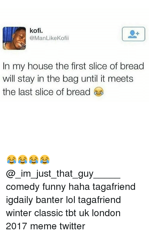 Memes Twitter: kofi.  @ManLike Kofii  In my house the first slice of bread  will stay in the bag until it meets  the last slice of bread 😂😂😂😂 @_im_just_that_guy_____ comedy funny haha tagafriend igdaily banter lol tagafriend winter classic tbt uk london 2017 meme twitter