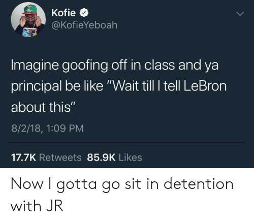 "Be Like, Lebron, and Principal: @KofieYeboah  Imagine goofing off in class and ya  principal be like ""Wait till I tell LeBron  about this""  8/2/18, 1:09 PM  17.7K Retweets 85.9K Likes Now I gotta go sit in detention with JR"