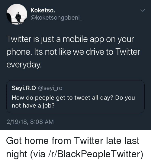 mobile app: Koketso.  @koketsongobeni  Twitter is just a mobile app on your  phone. Its not like we drive to Twitter  everyday  Seyi.R.O @seyi_ro  How do people get to tweet all day? Do you  not have a job?  2/19/18, 8:08 AM <p>Got home from Twitter late last night (via /r/BlackPeopleTwitter)</p>