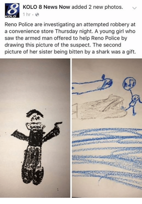reno: KOLO 8 News Now added 2 new photos  1 hr  OLO  Reno Police are investigating an attempted robbery at  a convenience store Thursday night. A young girl who  saw the armed man offered to help Reno Police by  drawing this picture of the suspect. The second  picture of her sister being bitten by a shark was a gift.