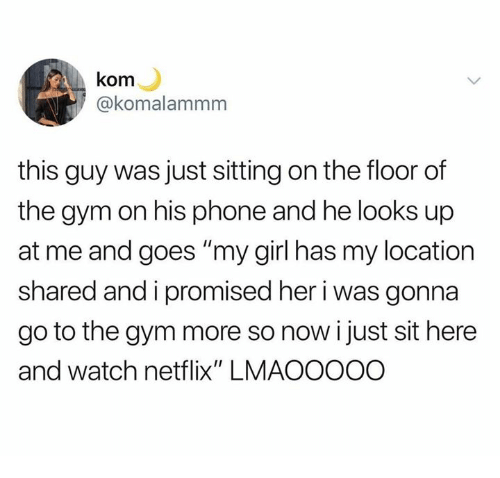 """Dank, Gym, and Netflix: kom  @komalammnm  this guy was just sitting on the floor of  the gym on his phone and he looks up  at me and goes """"my girl has my location  shared and i promised her i was gonna  go to the gym more so now i just sit here  and watch netflix"""" LMAOOOOO"""