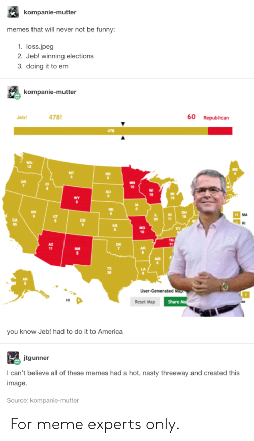 Loss: kompanie-mutter  memes that will never not be funny:  1. loss.jpeg  2. Jeb! winning elections  3. doing it to em  kompanie-mutter  478  60  Republican  Jeb!  478  MN  10  10  wY  OH  18  11  CO  KS  MO  10  TN  11  NM  User-Generated Map  Share M  Reset Map  you know Jeb! had to do it to America  jtgunner  I can't believe all of these memes had a hot, nasty threeway and created this  image  Source: kompanie-mutter  80 For meme experts only.