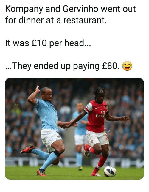 Memes, Restaurant, and 🤖: Kompany and Gervinho went out  for dinner at a restaurant.  It was £10 per heac  ...They ended up paying £80.  ElV
