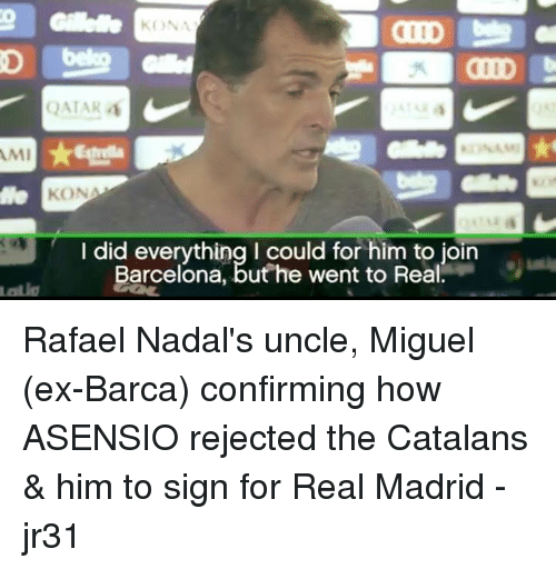 Miguels: KONA  1ID  QATAR  Estrella  te  KONA  I did everything I could for him to join  Barcelona, buthe went to Reial  Barcelona, but he went to Real Rafael Nadal's uncle, Miguel (ex-Barca) confirming how ASENSIO rejected the Catalans & him to sign for Real Madrid  -jr31