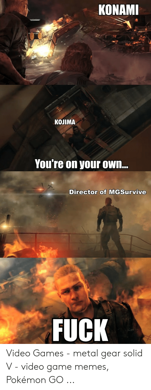 Memes, Pokemon, and Video Games: KONAM  KOJIMA  You're on your ow.n..  Director of MGSurvive  FUCK Video Games - metal gear solid V - video game memes, Pokémon GO ...