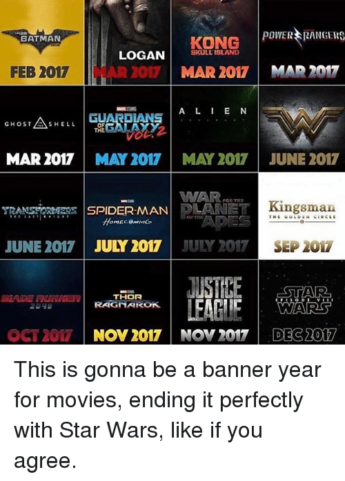 kingsman: KONG  POWER RANGERS  LOGAN  SKULL ISLAND  BATMAN  MAR 2017 MAR 2017  FEB 2017 AR2017  A L I E N  GHOST  AS o  SHELL  MAR 2017  MAY 2017 MAY 2017 JUNE 2017  WAR ,on  SPIDERMAN  LANE Kingsman  JUNE 2017  JULY 2017  JULY 2017  SEP 2017  JUSTIKE ESTA Ra  THOR  WARS  LEAGUE  RAGNAROK.  OCT 2017  NOV 2017 NOV 2017 DEC 2017 This is gonna be a banner year for movies, ending it perfectly with Star Wars, like if you agree.