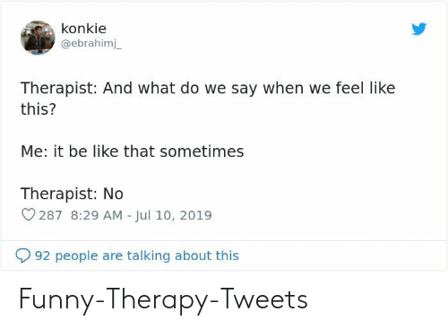 Be like: konkie  @ebrahimj  Therapist: And what do we say when we feel like  this?  Me: it be like that sometimes  Therapist: No  287 8:29 AM - Jul 10, 2019  92 people are talking about this Funny-Therapy-Tweets