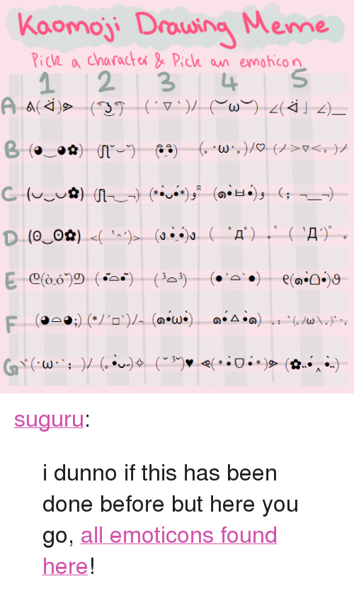 """emoticons: Koomoji Drowing Meme  icV a characte& Pick an emohcon  1 234 S <p><a href=""""http://suguru.tumblr.com/post/132730243082/i-dunno-if-this-has-been-done-before-but-here-you"""" class=""""tumblr_blog"""" target=""""_blank"""">suguru</a>:</p>  <blockquote><p>i dunno if this has been done before but here you go, <a href=""""http://japaneseemoticons.me/"""" target=""""_blank"""">all emoticons found here</a>!</p></blockquote>"""