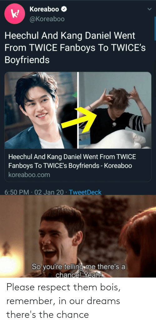 Kang: Koreaboo  @Koreaboo  Heechul And Kang Daniel Went  From TWICE Fanboys To TWICE's  Boyfriends  Heechul And Kang Daniel Went From TWICE  Fanboys To TWICE's Boyfriends - Koreaboo  koreaboo.com  6:50 PM · 02 Jan 20 · TweetDeck  So you're telling me there's a  chance! Yeah! Please respect them bois, remember, in our dreams there's the chance