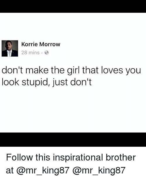 Memes, Girl, and 🤖: Korrie Morrow  28 mins .  don't make the girl that loves you  look stupid, just don't Follow this inspirational brother at @mr_king87 @mr_king87