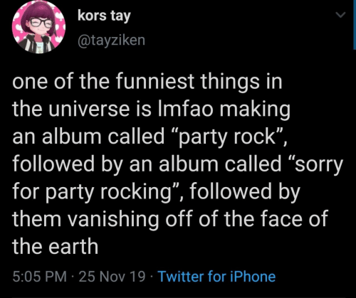 "followed: kors tay  @tayziken  one of the funniest things in  the universe is Imfao making  an album called ""party rock"",  followed by an album called ""sorry  for party rocking"", followed by  them vanishing off of the face of  the earth  5:05 PM 25 Nov 19 Twitter for iPhone"