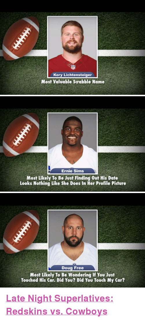 "Dallas Cowboys, Doug, and Washington Redskins: Kory Lichtensteiger  Most Valuable Scrabble Name   Ernie Sims  Most Likely To Be Just Finding Out His Date  Looks Nothing Like She Does In Her Profile Picture   Doug Free  Most Likely To Be Wondering If You Just  Touched His Car. Did You? Did You Touch My Car? <p><a href=""http://www.youtube.com/watch?v=pHWlX-Rp2x4"" target=""_blank""><strong>Late Night Superlatives: Redskins vs. Cowboys</strong></a></p>"