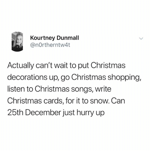 Christmas Decorations: Kourtney Dunmall  @nOrtherntw4t  Actually can't wait to put Christmas  decorations up, go Christmas shopping,  listen to Christmas songs, writee  Christmas cards, for it to snow. Can  25th December just hurry up