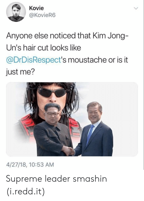 hair cut: Kovie  @KovieR6  Anyone else noticed that Kim Jong-  Un's hair cut looks like  @DrDisRespect's moustache or is it  just me?  4/27/18, 10:53 AM Supreme leader smashin (i.redd.it)