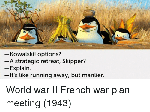 World, French, and World War II: Kowalski! options?  - A strategic retreat, Skipper?  Explain  -It's like running away, but manlier. World war II French war plan meeting (1943)
