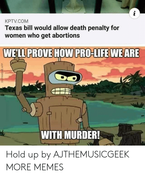 Pro Life: KPTV.COM  Texas bill would allow death penalty for  women who get abortions  WE'LL PROVE HOW PRO-LIFE WEARE  WITH MURDER!  DOPAMEME APP Hold up by AJTHEMUSICGEEK MORE MEMES
