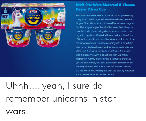 Lip Licking: Kraft Star Wars Macaroni& Cheese  Dinner 7.6 oz Cup  A  4 pack  just add  water  Kraft  NO  Artificial  Preservative  macaroni &  3.5  Kraft Macaroni and Cheese Dinner in Fun ShapesFeeling  CHEESE  +NO  Art  UNICORN  ВНАРЕS  4-19 07 (55 CUPS  NET WT 7.6 02 (220  NOlicial  ves  hungry and bored together? Kraft is now having a solution  DINNER  for you. Grab Macaroni and Cheese Dinner latest range of  MACARONI&CHEESE DINNER  fun filled shapes in your favorite Star Wars. Tantalize your  taste buds with the enticing cheese sauce to excite your  Kraft  Kraft  macaroni &  снеese  macaroni&  CHEESE  day with happiness. Crafted with care and precision from  TNICORN  SHAPES  USA for the people who love Star Wars seriesExciting Love  UNICORN  tHAPES  at First Adventurous Bitelmagine sitting with a bowl filled  with velvety textured cream and lip-licking pasta with Star  Wars. Isn't it amusing to visualize fighting in the galaxy  with the odds? Yes with a bowl filled with Star Wars,  wrapped in yummy cheese sauce is tempting and once  you will start eating, you cannot resist the temptation and  extravagant taste. Get in love with the creamy - cheesy  aromatized air magnetizing you with the healthy Macaroni  and Cheese Dinner in Star Wars shape. Uhhh.... yeah, I sure do remember unicorns in star wars.